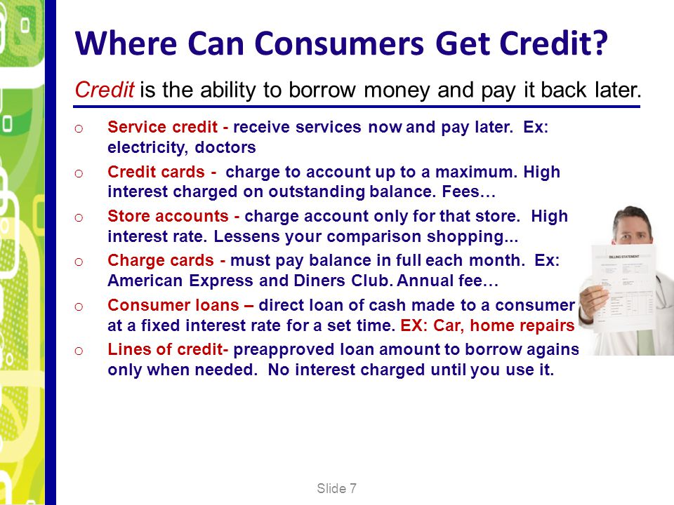 Where Can Consumers Get Credit? Slide 7 Credit is the ability to borrow money and pay it back later. o Service credit - receive services now and pay l