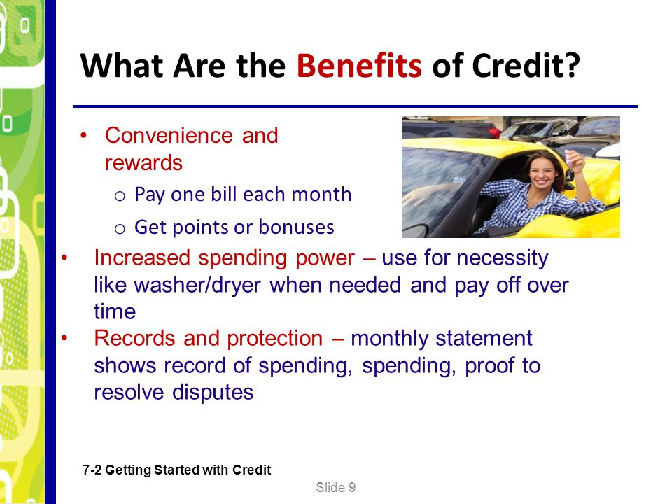 What Are the Benefits of Credit? Convenience and rewards o Pay one bill each month o Get points or bonuses Slide 9 7-2 Getting Started with Credit Inc