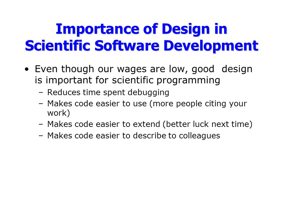 Importance of Design in Scientific Software Development Even though our wages are low, good design is important for scientific programming –Reduces ti