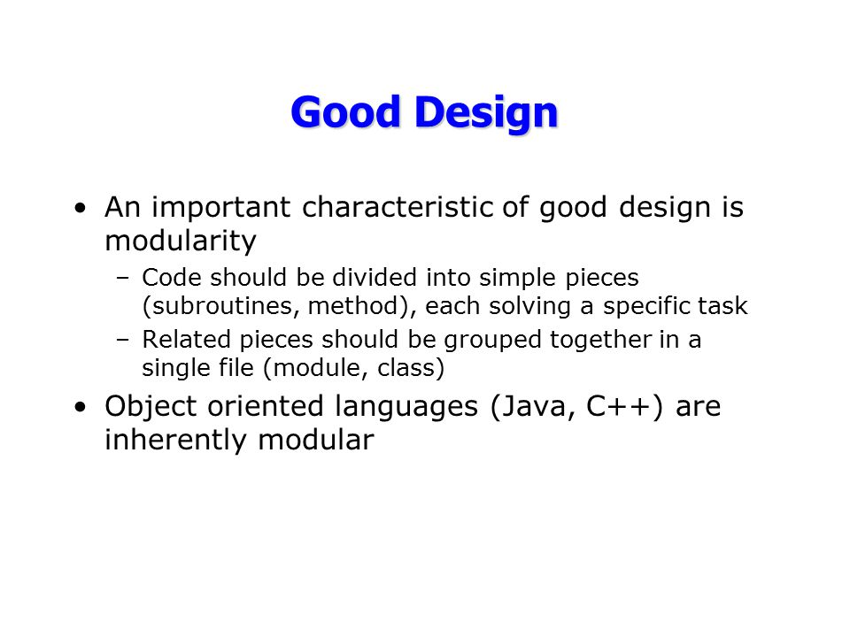 Good Design An important characteristic of good design is modularity –Code should be divided into simple pieces (subroutines, method), each solving a