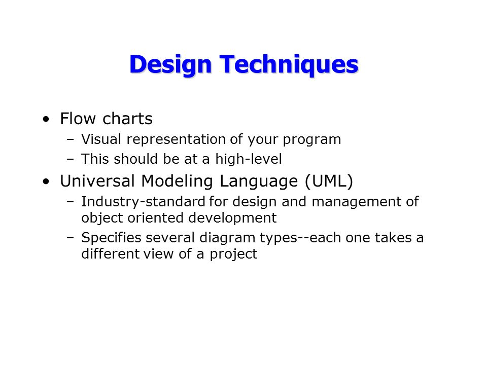Design Techniques Flow charts –Visual representation of your program –This should be at a high-level Universal Modeling Language (UML) –Industry-stand