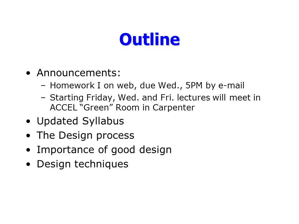 "Outline Announcements: –Homework I on web, due Wed., 5PM by e-mail –Starting Friday, Wed. and Fri. lectures will meet in ACCEL ""Green"" Room in Carpent"