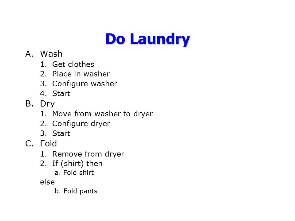 A.Wash 1.Get clothes 2.Place in washer 3.Configure washer 4.Start B.Dry 1.Move from washer to dryer 2.Configure dryer 3.Start C.Fold 1.Remove from dry