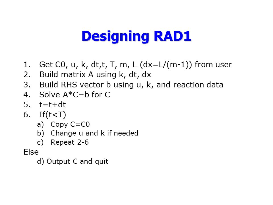 Designing RAD1 1.Get C0, u, k, dt,t, T, m, L (dx=L/(m-1)) from user 2.Build matrix A using k, dt, dx 3.Build RHS vector b using u, k, and reaction dat