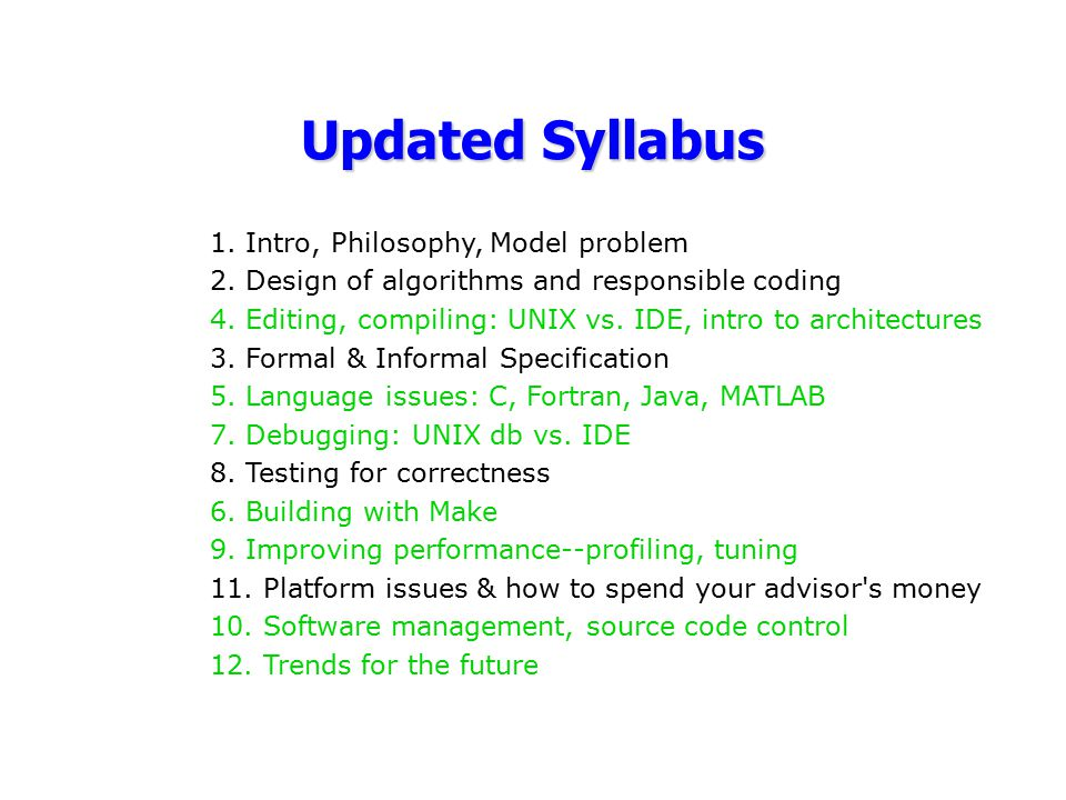 Updated Syllabus 1. Intro, Philosophy, Model problem 2. Design of algorithms and responsible coding 4. Editing, compiling: UNIX vs. IDE, intro to arch