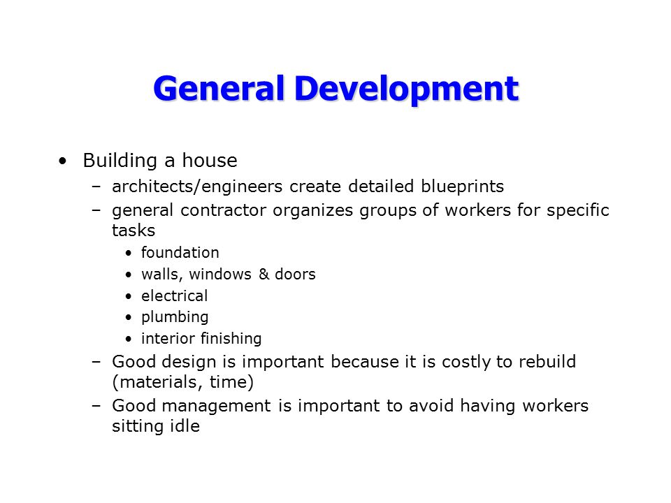 General Development Building a house –architects/engineers create detailed blueprints –general contractor organizes groups of workers for specific tas