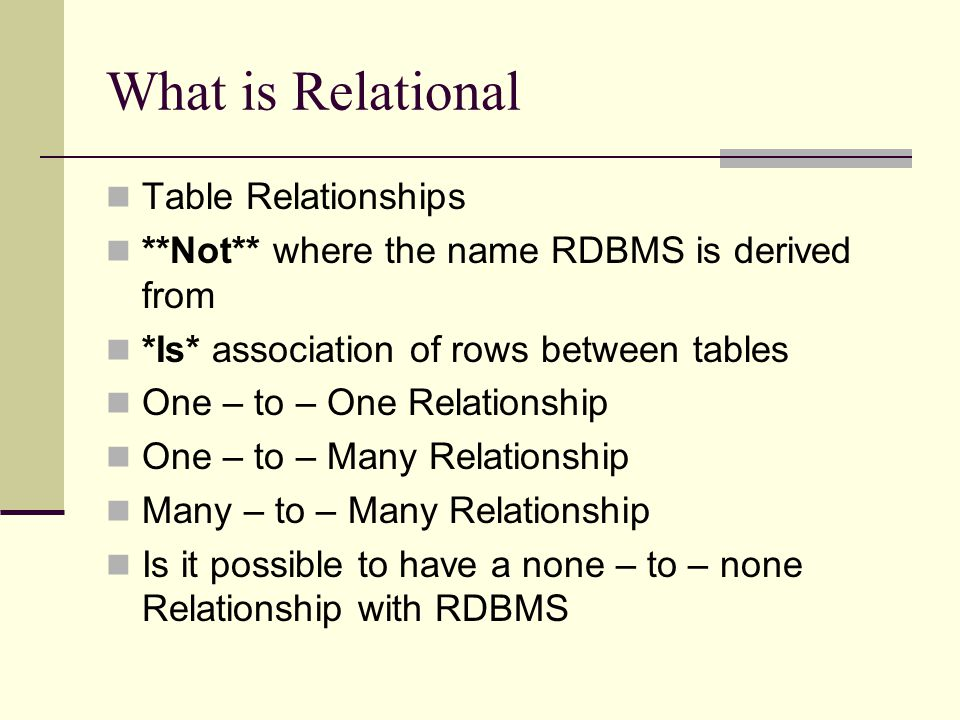 What is Relational Table Relationships **Not** where the name RDBMS is derived from *Is* association of rows between tables One – to – One Relationshi