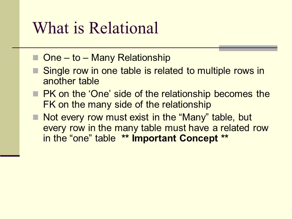 What is Relational One – to – Many Relationship Single row in one table is related to multiple rows in another table PK on the 'One' side of the relat