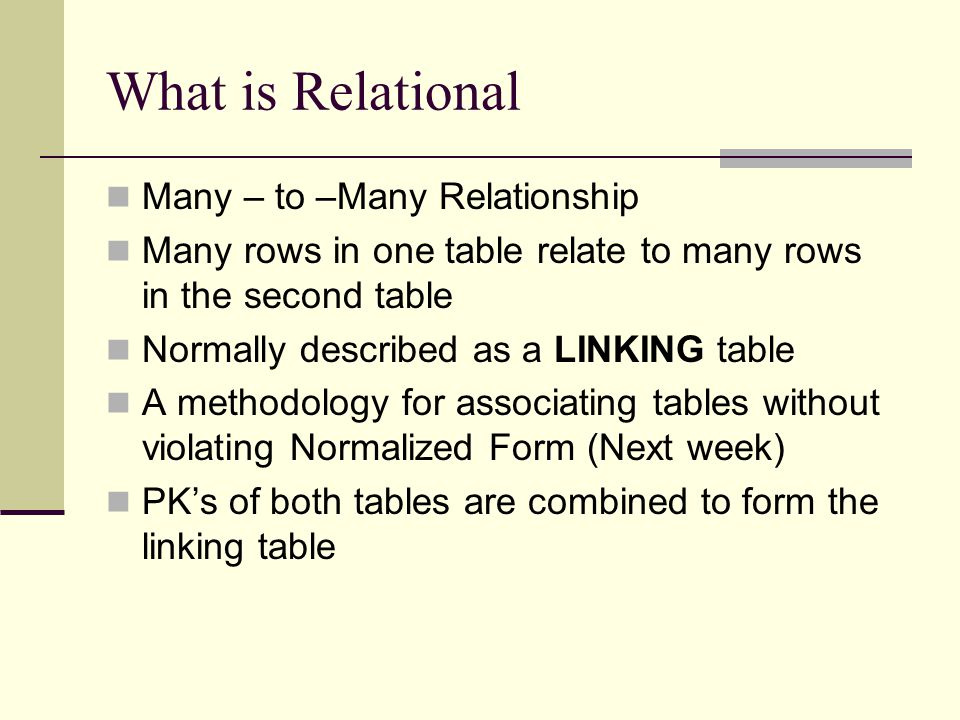 What is Relational Many – to –Many Relationship Many rows in one table relate to many rows in the second table Normally described as a LINKING table A
