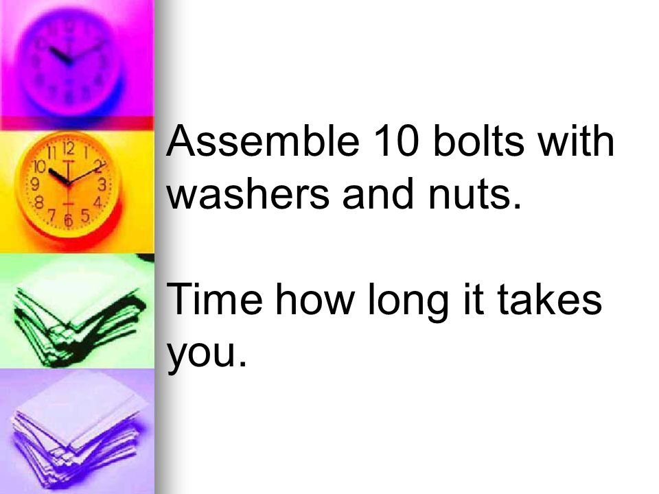 Assemble 10 bolts with washers and nuts. Time how long it takes you.
