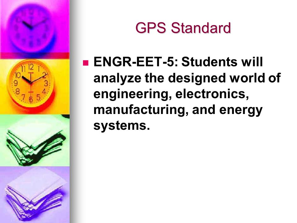 GPS Standard ENGR-EET-5: Students will analyze the designed world of engineering, electronics, manufacturing, and energy systems.