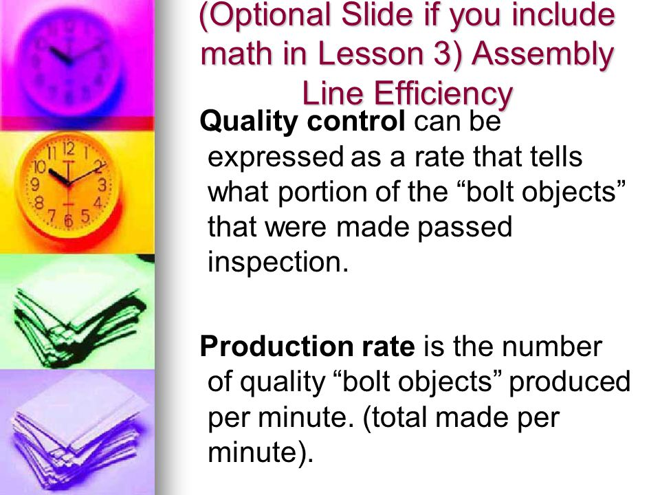 (Optional Slide if you include math in Lesson 3) Assembly Line Efficiency Quality control can be expressed as a rate that tells what portion of the bolt objects that were made passed inspection.