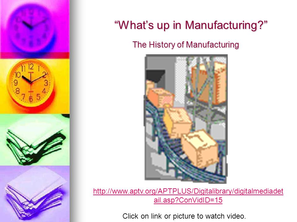 The History of Manufacturing What's up in Manufacturing? http://www.aptv.org/APTPLUS/Digitalibrary/digitalmediadet ail.asp?ConVidID=15 Click on link or picture to watch video.