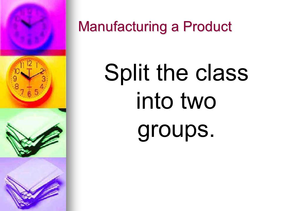 Manufacturing a Product Split the class into two groups.