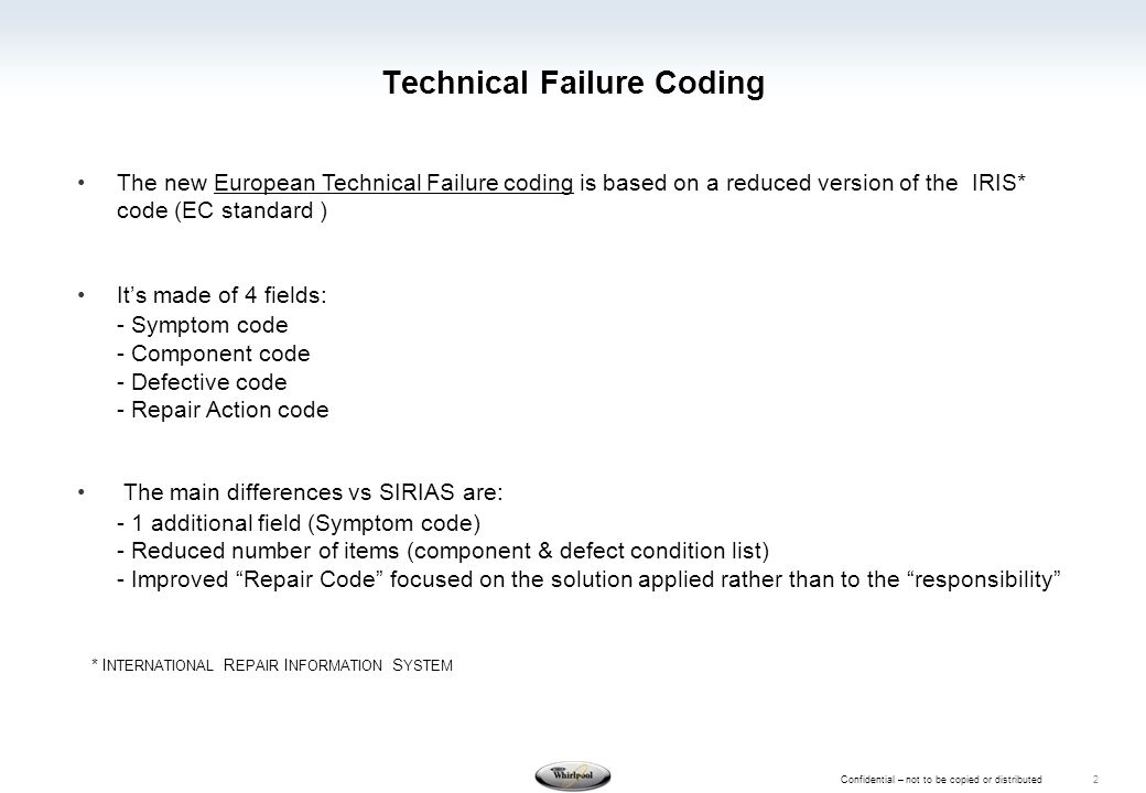 Confidential – not to be copied or distributed 2 Technical Failure Coding The new European Technical Failure coding is based on a reduced version of the IRIS* code (EC standard ) It's made of 4 fields: - Symptom code - Component code - Defective code - Repair Action code The main differences vs SIRIAS are: - 1 additional field (Symptom code) - Reduced number of items (component & defect condition list) - Improved Repair Code focused on the solution applied rather than to the responsibility * I NTERNATIONAL R EPAIR I NFORMATION S YSTEM