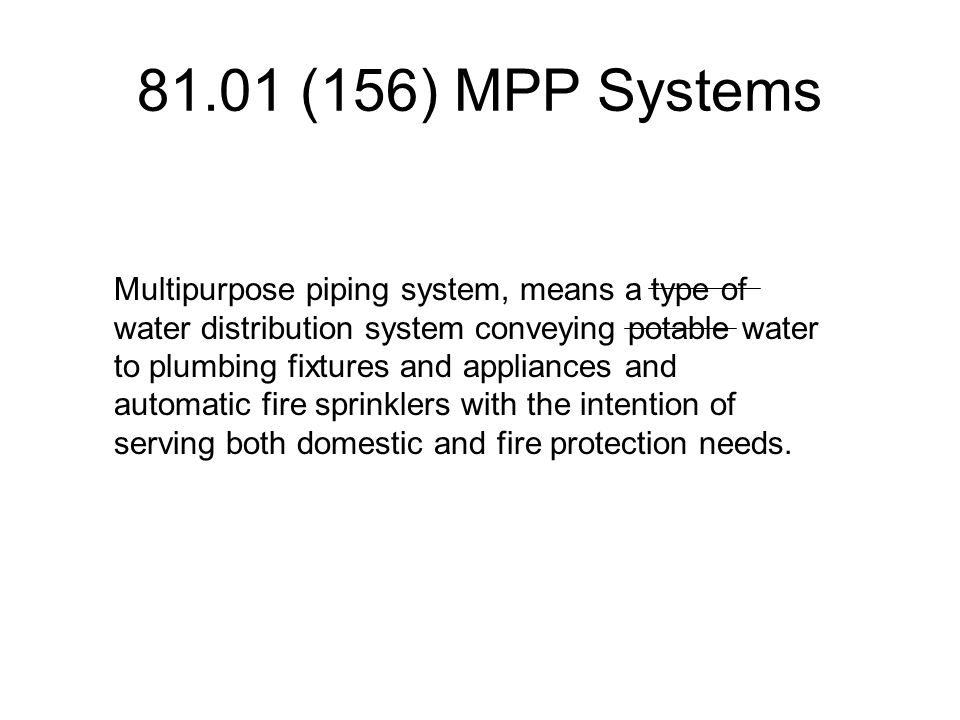 81.01 (156) MPP Systems Multipurpose piping system, means a type of water distribution system conveying potable water to plumbing fixtures and appliances and automatic fire sprinklers with the intention of serving both domestic and fire protection needs.