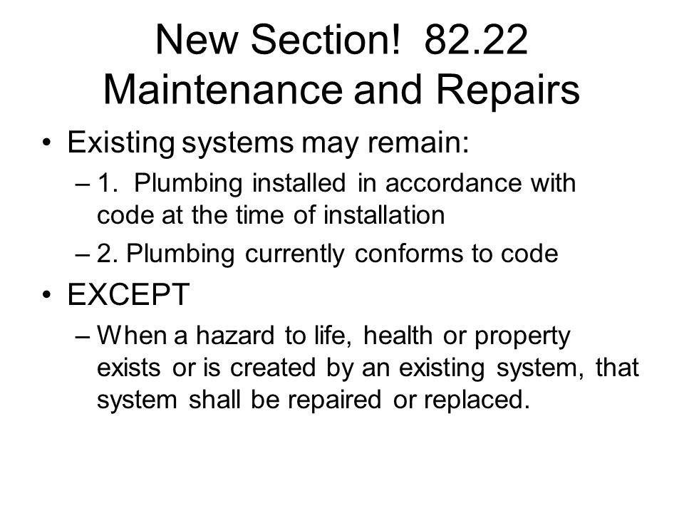New Section! 82.22 Maintenance and Repairs Existing systems may remain: –1. Plumbing installed in accordance with code at the time of installation –2.
