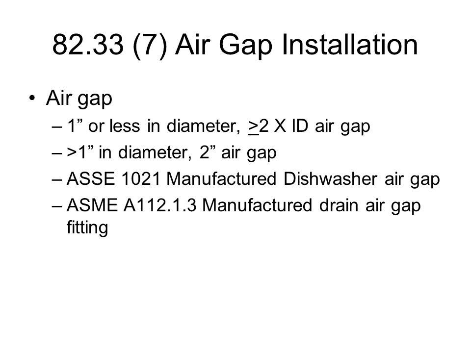 82.33 (7) Air Gap Installation Air gap –1 or less in diameter, >2 X ID air gap –>1 in diameter, 2 air gap –ASSE 1021 Manufactured Dishwasher air gap –ASME A112.1.3 Manufactured drain air gap fitting