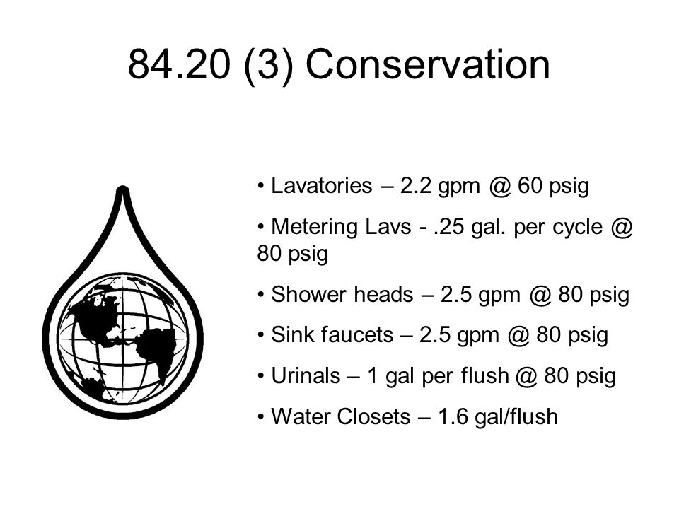 84.20 (3) Conservation Lavatories – 2.2 gpm @ 60 psig Metering Lavs -.25 gal. per cycle @ 80 psig Shower heads – 2.5 gpm @ 80 psig Sink faucets – 2.5