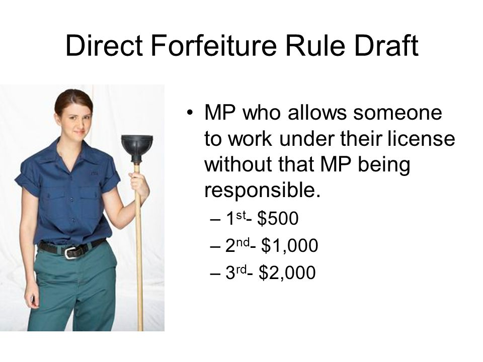 Direct Forfeiture Rule Draft MP who allows someone to work under their license without that MP being responsible. –1 st - $500 –2 nd - $1,000 –3 rd -