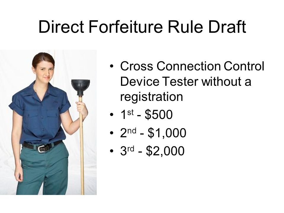 Direct Forfeiture Rule Draft Cross Connection Control Device Tester without a registration 1 st - $500 2 nd - $1,000 3 rd - $2,000