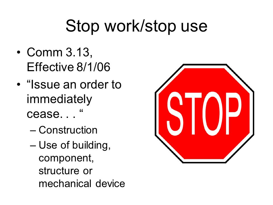 """Stop work/stop use Comm 3.13, Effective 8/1/06 """"Issue an order to immediately cease... """" –Construction –Use of building, component, structure or mecha"""