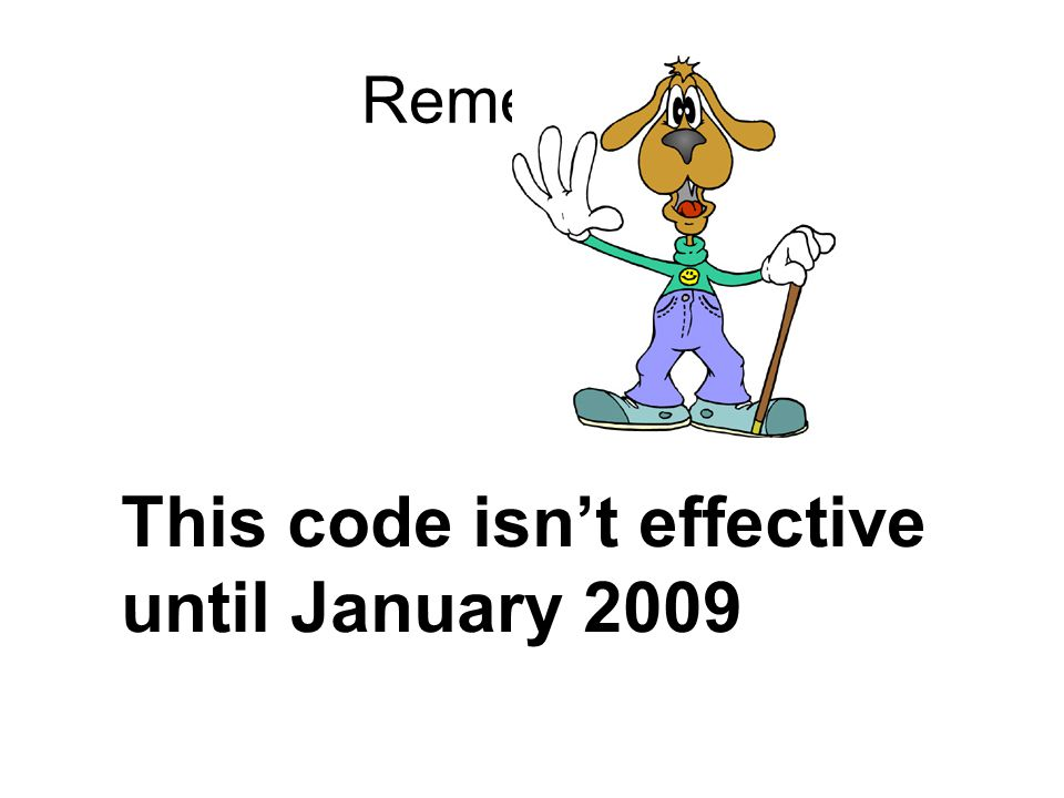 Remember! This code isn't effective until January 2009
