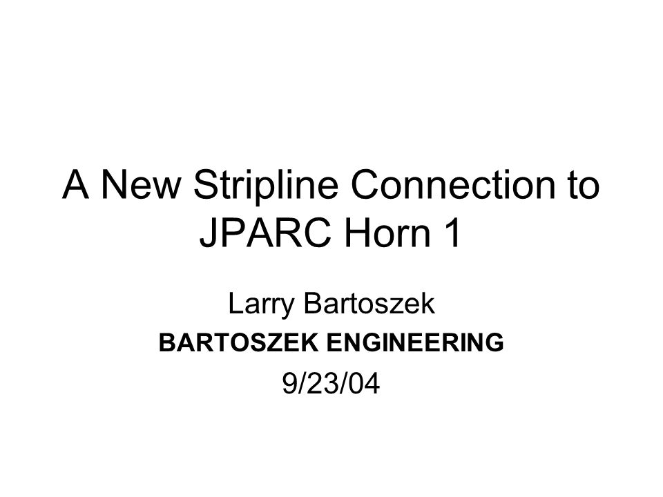 A New Stripline Connection to JPARC Horn 1 Larry Bartoszek BARTOSZEK ENGINEERING 9/23/04