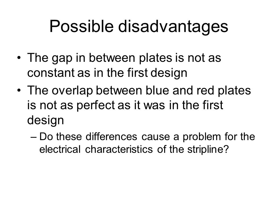 Possible disadvantages The gap in between plates is not as constant as in the first design The overlap between blue and red plates is not as perfect a