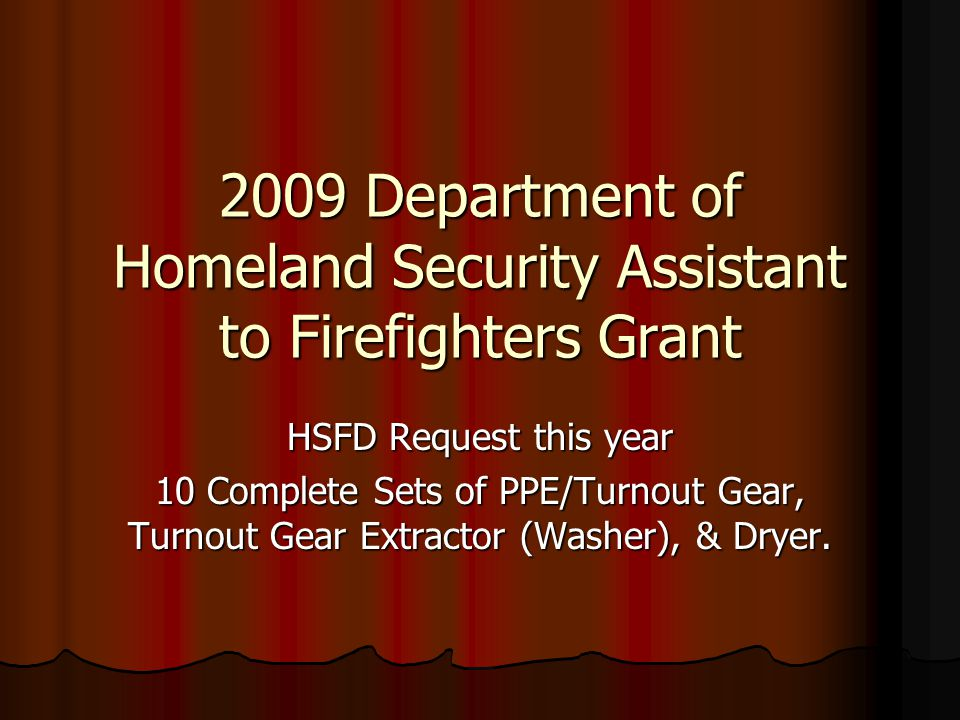 2009 Department of Homeland Security Assistant to Firefighters Grant HSFD Request this year 10 Complete Sets of PPE/Turnout Gear, Turnout Gear Extractor (Washer), & Dryer.