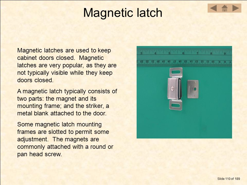 Magnetic latch Slide 110 of 189 Magnetic latches are used to keep cabinet doors closed. Magnetic latches are very popular, as they are not typically v
