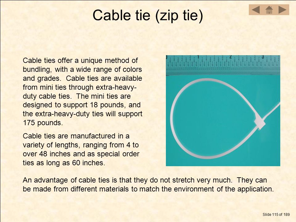 Cable tie (zip tie) Slide 115 of 189 Cable ties offer a unique method of bundling, with a wide range of colors and grades. Cable ties are available fr