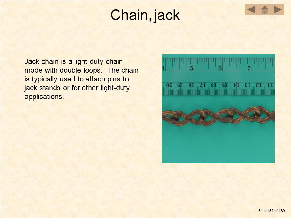 Chain, jack Slide 136 of 189 Jack chain is a light-duty chain made with double loops. The chain is typically used to attach pins to jack stands or for