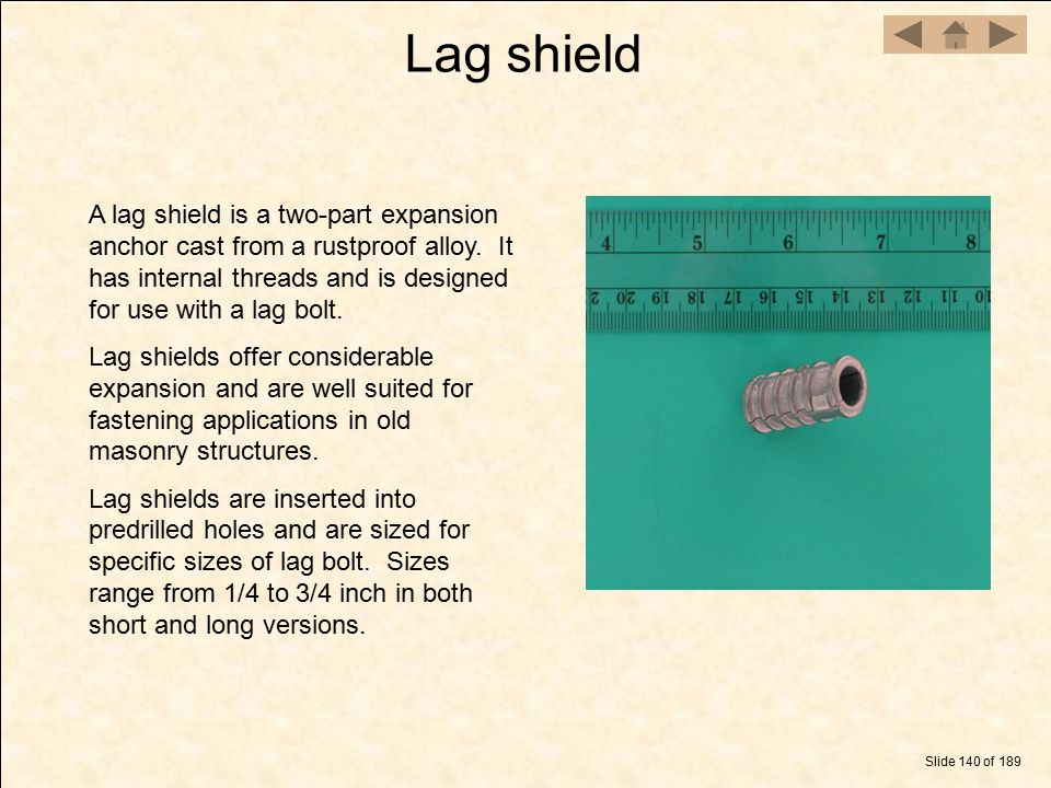 Lag shield Slide 140 of 189 A lag shield is a two-part expansion anchor cast from a rustproof alloy. It has internal threads and is designed for use w