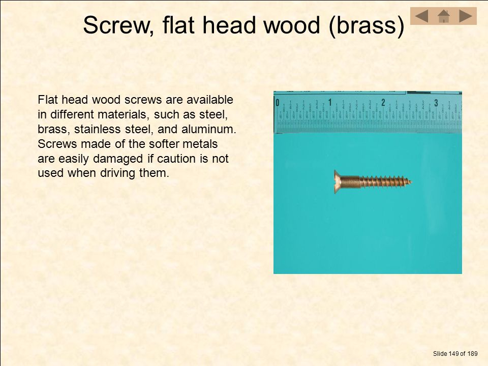 Screw, flat head wood (brass) Slide 149 of 189 Flat head wood screws are available in different materials, such as steel, brass, stainless steel, and