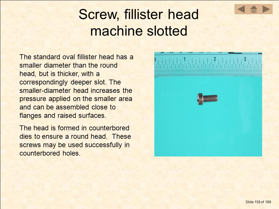 Screw, fillister head machine slotted Slide 158 of 189 The standard oval fillister head has a smaller diameter than the round head, but is thicker, wi