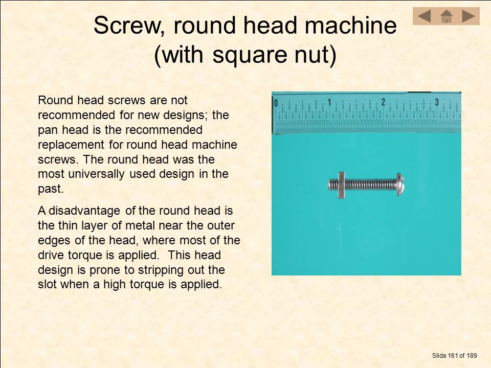 Screw, round head machine (with square nut) Slide 161 of 189 Round head screws are not recommended for new designs; the pan head is the recommended re