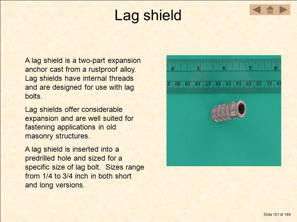 Lag shield Slide 101 of 189 A lag shield is a two-part expansion anchor cast from a rustproof alloy. Lag shields have internal threads and are designe