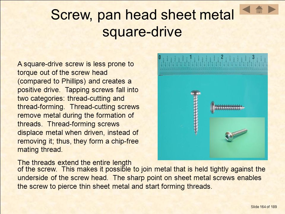 Screw, pan head sheet metal square-drive Slide 164 of 189 A square-drive screw is less prone to torque out of the screw head (compared to Phillips) an