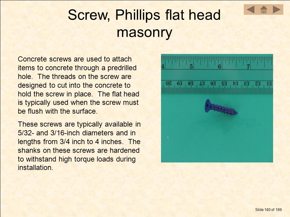 Screw, Phillips flat head masonry Slide 180 of 189 Concrete screws are used to attach items to concrete through a predrilled hole. The threads on the