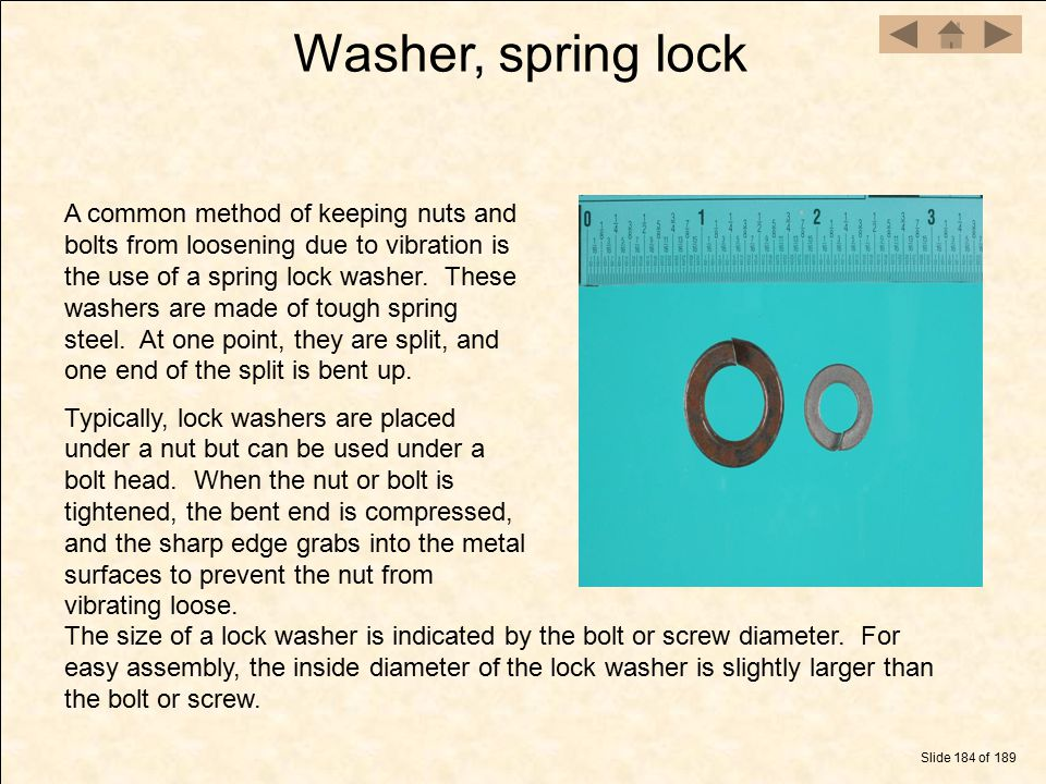 Washer, spring lock Slide 184 of 189 A common method of keeping nuts and bolts from loosening due to vibration is the use of a spring lock washer. The