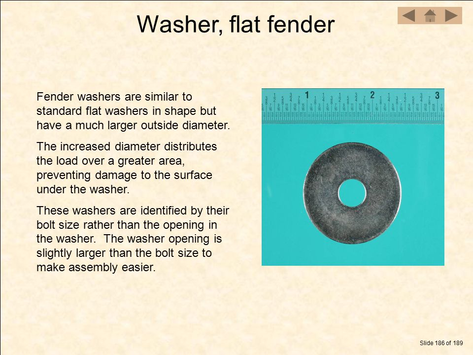Washer, flat fender Slide 186 of 189 Fender washers are similar to standard flat washers in shape but have a much larger outside diameter. The increas
