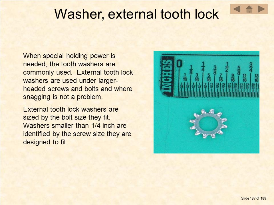 Slide 187 of 189 Washer, external tooth lock When special holding power is needed, the tooth washers are commonly used. External tooth lock washers ar
