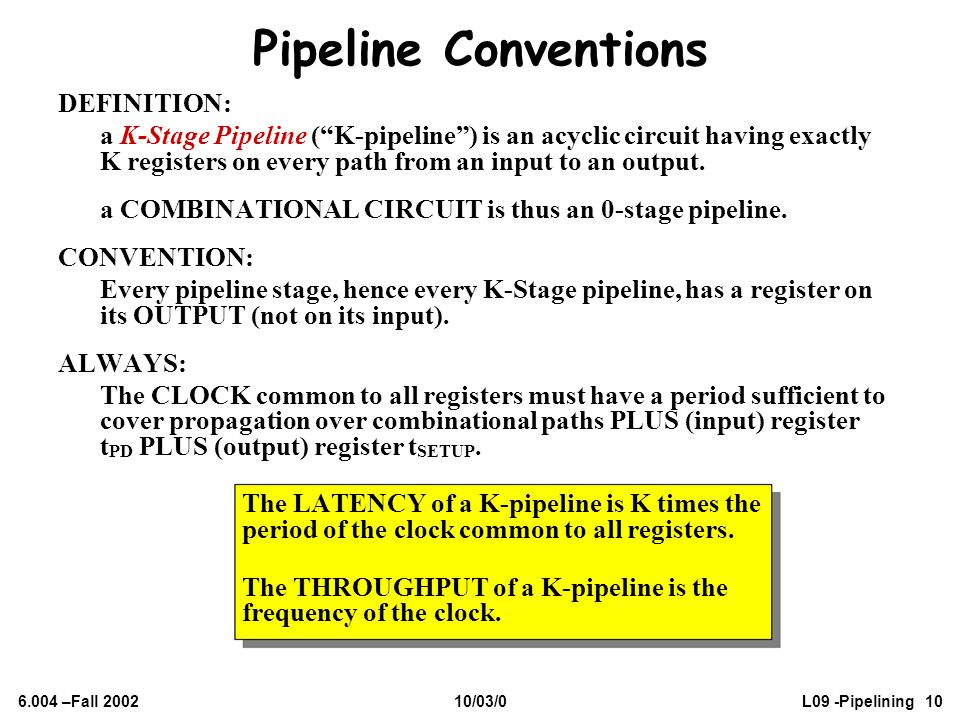 """6.004 –Fall 200210/03/0L09 -Pipelining 10 Pipeline Conventions DEFINITION: a K-Stage Pipeline (""""K-pipeline"""") is an acyclic circuit having exactly K re"""