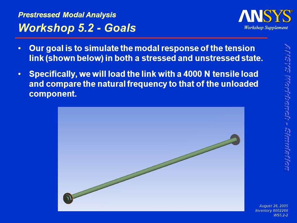 Workshop Supplement Prestressed Modal Analysis August 26, 2005 Inventory #002266 WS5.2-2 Workshop 5.2 - Goals Our goal is to simulate the modal response of the tension link (shown below) in both a stressed and unstressed state.