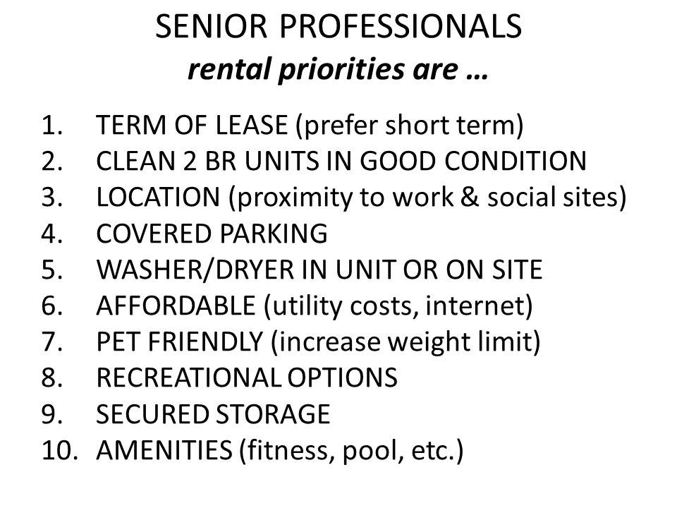 SENIOR PROFESSIONALS rental priorities are … 1.TERM OF LEASE (prefer short term) 2.CLEAN 2 BR UNITS IN GOOD CONDITION 3.LOCATION (proximity to work & social sites) 4.COVERED PARKING 5.WASHER/DRYER IN UNIT OR ON SITE 6.AFFORDABLE (utility costs, internet) 7.PET FRIENDLY (increase weight limit) 8.RECREATIONAL OPTIONS 9.SECURED STORAGE 10.AMENITIES (fitness, pool, etc.)