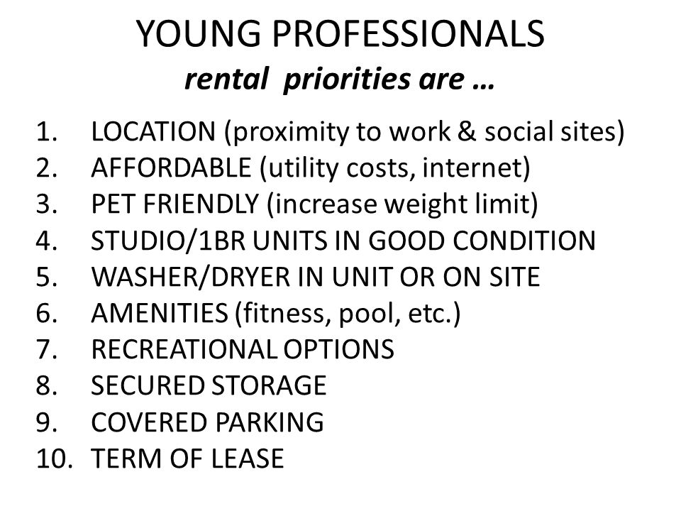 YOUNG PROFESSIONALS rental priorities are … 1.LOCATION (proximity to work & social sites) 2.AFFORDABLE (utility costs, internet) 3.PET FRIENDLY (increase weight limit) 4.STUDIO/1BR UNITS IN GOOD CONDITION 5.WASHER/DRYER IN UNIT OR ON SITE 6.AMENITIES (fitness, pool, etc.) 7.RECREATIONAL OPTIONS 8.SECURED STORAGE 9.COVERED PARKING 10.TERM OF LEASE