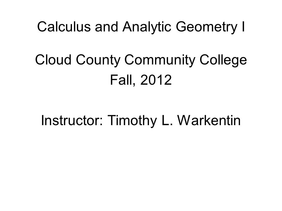 Calculus and Analytic Geometry I Cloud County Community College Fall, 2012 Instructor: Timothy L.