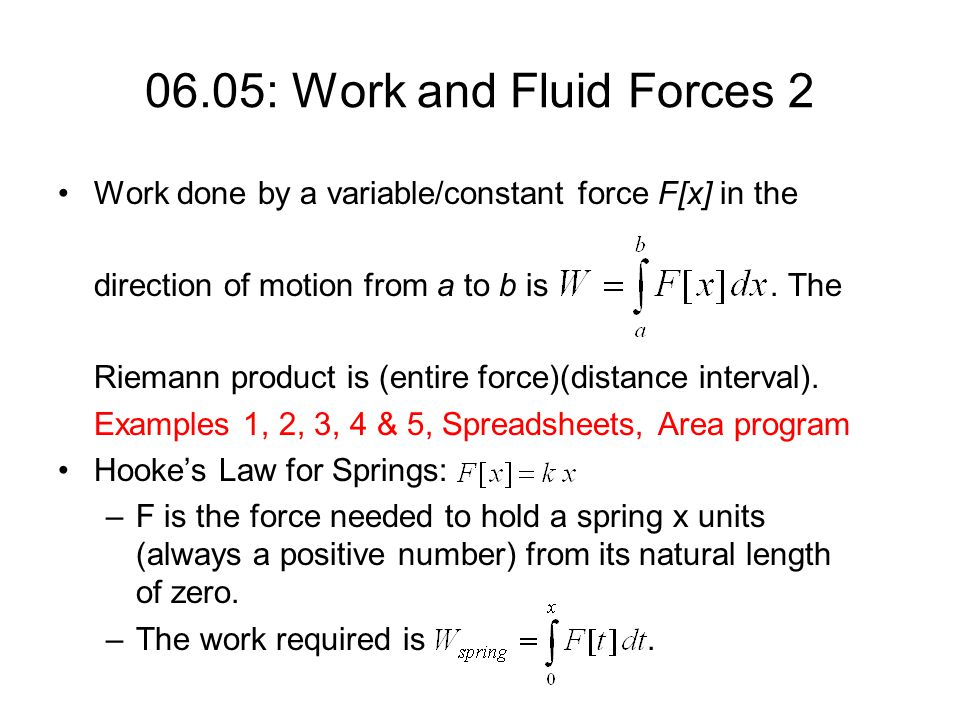 06.05: Work and Fluid Forces 2 Work done by a variable/constant force F[x] in the direction of motion from a to b is. The Riemann product is (entire f