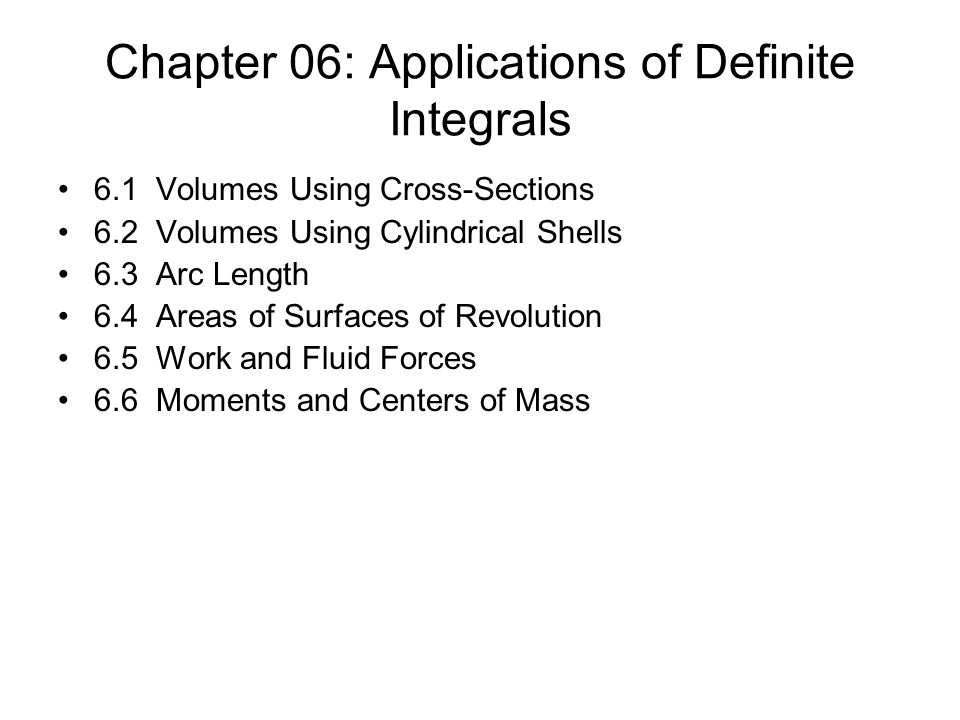 Chapter 06: Applications of Definite Integrals 6.1 Volumes Using Cross-Sections 6.2 Volumes Using Cylindrical Shells 6.3 Arc Length 6.4 Areas of Surfaces of Revolution 6.5 Work and Fluid Forces 6.6 Moments and Centers of Mass